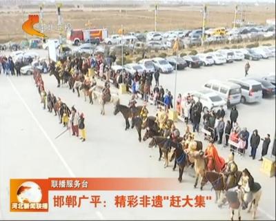 大年初四 邯郸广平文化大集民俗文化表演在河北卫视《河北新闻联播》精彩亮相引爆新春