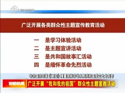 """中办国办印发《通知》隆重庆祝中华人民共和国成立七十周年 广泛开展""""我和我的祖国""""群众性主题宣教活动"""
