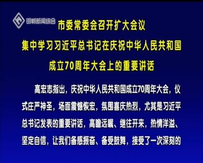 市委常委会召开扩大会议 集中学习习近平总书记在庆祝中华人民共和国成立70周年大会上的重要讲话