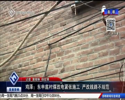 雞澤:東申底村煤改電緊張施工 嚴改線路不規范
