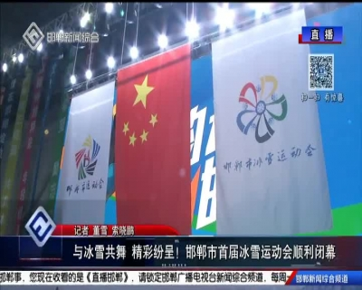 与冰雪共舞 精彩纷呈!邯郸市首届冰雪运动会顺利闭幕