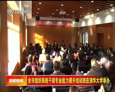 全市組織系統干部專業能力提升培訓班在清華大學舉辦