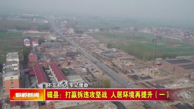 邯郸V视 |磁县:打赢拆违攻坚战 人居环境再提升(一)