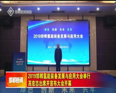 2019邯鄲氫能裝備發展與應用大會舉行 高宏志出席并宣布大會開幕