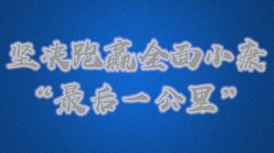 """【光明网评】坚决跑赢全面小康""""最后一公里"""""""