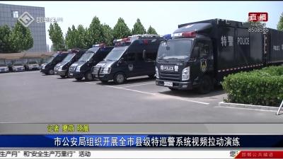 市公安局组织开展全市县级特巡警系统视频 拉动演练