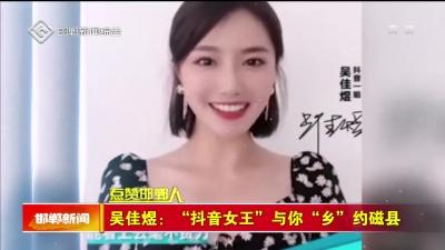 """【点赞邯郸人】吴佳煜:""""抖音女王""""与你""""乡""""约磁县"""