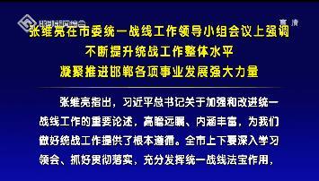 张维亮在市委统一战线工作领导小组会议上强调  不断提升统战工作整体水平  凝聚推进邯郸各项事业发展强大力量