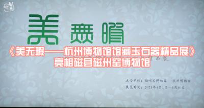 邯鄲V視|《美無瑕——杭州博物館館藏玉石器精品展》亮相磁縣磁州窯博物館