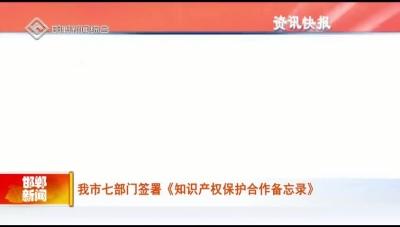 邯鄲市七部門簽署《知識產權保護合作備忘錄》